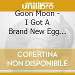 Goon Moon - I Got A Brand New Egg Layin'machine cd musicale di Moon Goon
