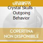 CD - CRYSTAL SKULLS - OUTGOING BEHAVIOR cd musicale di Skulls Crystal