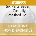 CD - SIX PARTS SEVEN - Casually Smashed to Pieces cd musicale di SIX PARTS SEVEN