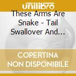 TAIL SWALLOVER AND DOVE cd musicale di THESE ARMS ARE SNAKES