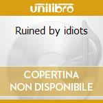 Ruined by idiots cd musicale