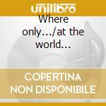Where only.../at the world... cd musicale