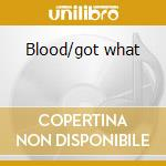 Blood/got what cd musicale