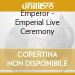 EMPERIAL LIVE CEREMONY                    cd musicale di EMPEROR