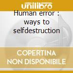 Human error : ways to selfdestruction cd musicale