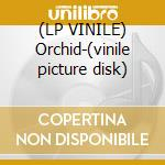(LP VINILE) Orchid-(vinile picture disk) lp vinile