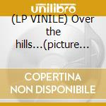 (LP VINILE) Over the hills...(picture lp) lp vinile