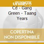 CD - GANG GREEN - TAANG YEARS cd musicale di GANG GREEN