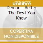 BETTER THE DEVIL YOU KNOW cd musicale di DEMON