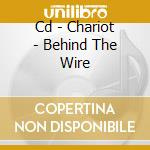 CD - CHARIOT - BEHIND THE WIRE cd musicale di CHARIOT