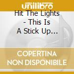 CD - HIT THE LIGHTS - THIS IS A STICK UP, DONÕT MAKE IT A cd musicale di HIT THE LIGHTS