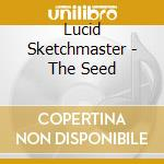 THE SEED                                  cd musicale di LUCID SKETCHMASTER