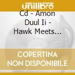 CD - AMON DUUL II         - HAWK MEETS PENGUIN cd musicale di AMON DUUL II