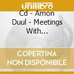 CD - AMON DUUL            - MEETINGS WITH MENMACHINES UNREMARKABLE cd musicale di Duul Amon