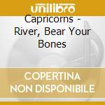 RIVER, BEAR YOUR BONES                    cd musicale di CAPRICORNS
