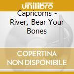 RIVER, BEAR YOUR BONES                    cd musicale di CAPRICORNS