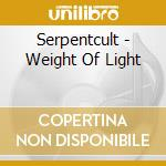 WEIGHT OF LIGHT                           cd musicale di SERPENTCULT