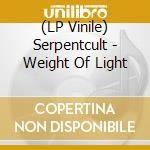 (LP VINILE) WEIGHT OF LIGHT                           lp vinile di SERPENTCULT