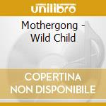 Mothergong - Wild Child cd musicale di MOTHERGONG