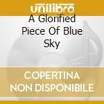 A GLORIFIED PIECE OF BLUE SKY             cd musicale di The Atlas moth