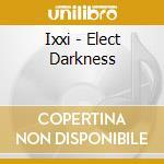 ELECT DARKNESS                            cd musicale di IXXI