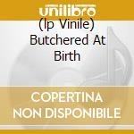 (LP VINILE) BUTCHERED AT BIRTH                        lp vinile di Corpse Cannibal