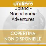 Monochrome adventures cd musicale di UPLAND