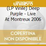 (LP VINILE) LIVE AT MONTREUX 2006                     lp vinile di DEEP PURPLE