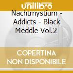 Addicts - black meddle vol.2 cd musicale di NACHTMYSTIUM