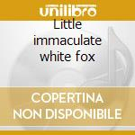 Little immaculate white fox cd musicale di PEARL
