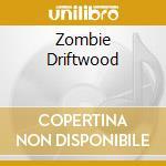 ZOMBIE DRIFTWOOD                          cd musicale di Artisti Vari