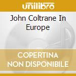 JOHN COLTRANE IN EUROPE cd musicale di COLTRANE JOHN