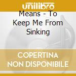 TO KEEP MEFROM SINKING cd musicale di MEANS