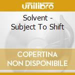 Subject to shift cd musicale di SOLVENT