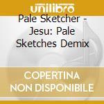 Jesu: pale sketches demixed cd musicale di Pale Sketcher