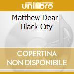Matthew Dear - Black City cd musicale di Matthew Dear