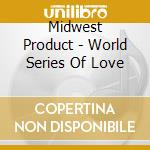 Midwest Product - World Series Of Love cd musicale di Production Midwest