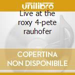 Live at the roxy 4-pete rauhofer cd musicale di Artisti Vari