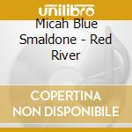 CD - MICAH BLUE SMALDONE  - THE RED RIVER cd musicale di MICAH BLUE SMALDONE