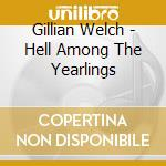 HELL AMONG THE YEARLINGS cd musicale di WELCH GILLIAN