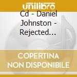CD - DANIEL JOHNSTON - REJECTED UNKNOWN cd musicale di DANIEL JOHNSTON