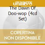 THE DAWN OF DOO-WOP (4CD SET) cd musicale di ARTISTI VARI