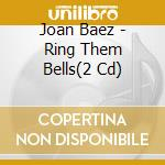 RING THEM BELLS (2 CD + 6 BONUS TRACKS + BOOKLET) cd musicale di JOAN BAEZ