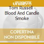 Tom Russell - Blood And Candle Smoke cd musicale di RUSSELL TOM