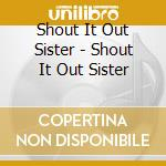 Shout It Out Sister - Shout It Out Sister cd musicale di Artisti Vari