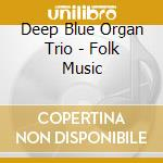Deep Blue Organ Trio - Folk Music cd musicale di Deep blue organ trio