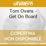 Tom Ovans - Get On Board cd musicale di OVANS TOM