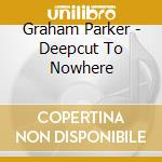DEEPCUT TO NOWHERE cd musicale di PARKER GRAHAM