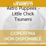 Astro Puppees - Little Chick Tsunami cd musicale di Puppees Astro