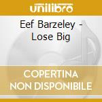 LOSE BIG                                  cd musicale di BARZELAY EEF